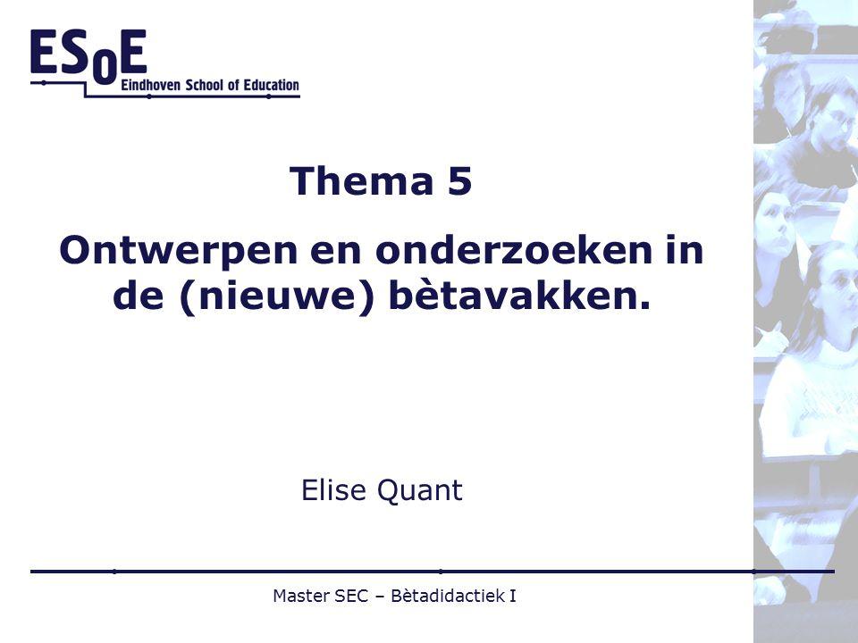 Thema 5 Ontwerpen en onderzoeken in de (nieuwe) bètavakken. Elise Quant Master SEC – Bètadidactiek I