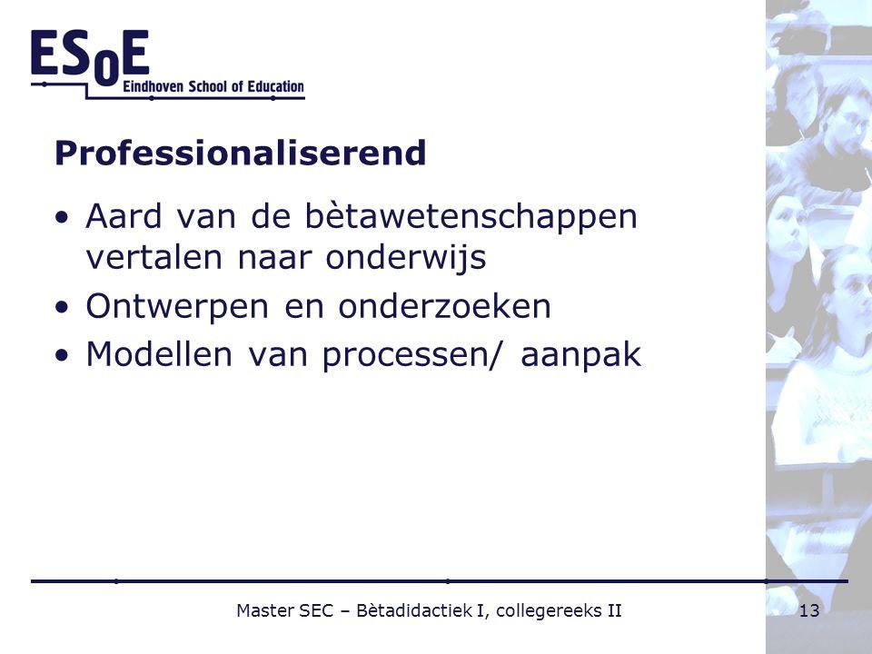 Professionaliserend Aard van de bètawetenschappen vertalen naar onderwijs Ontwerpen en onderzoeken Modellen van processen/ aanpak Master SEC – Bètadidactiek I, collegereeks II13