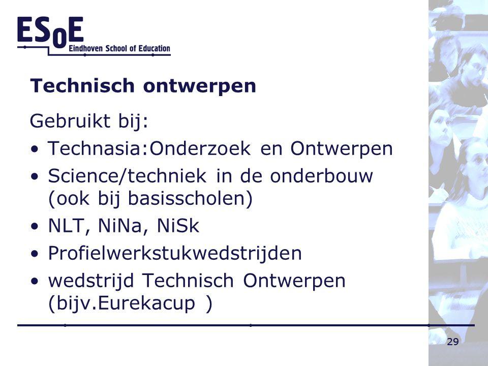 29 Technisch ontwerpen Gebruikt bij: Technasia:Onderzoek en Ontwerpen Science/techniek in de onderbouw (ook bij basisscholen) NLT, NiNa, NiSk Profielw