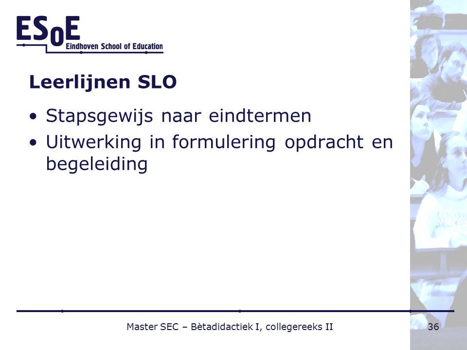 Leerlijnen SLO Stapsgewijs naar eindtermen Uitwerking in formulering opdracht en begeleiding Master SEC – Bètadidactiek I, collegereeks II36