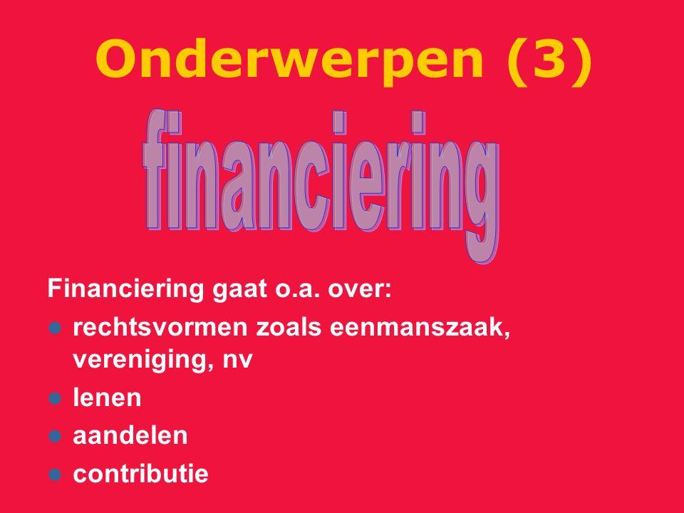 Financiering gaat o.a. over: rechtsvormen zoals eenmanszaak, vereniging, nv lenen aandelen contributie Onderwerpen (3)