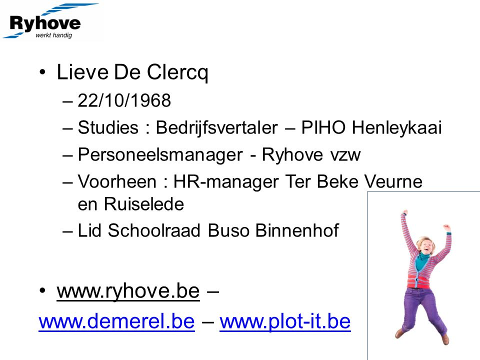 Lieve De Clercq –22/10/1968 –Studies : Bedrijfsvertaler – PIHO Henleykaai –Personeelsmanager - Ryhove vzw –Voorheen : HR-manager Ter Beke Veurne en Ruiselede –Lid Schoolraad Buso Binnenhof www.ryhove.be – www.demerel.bewww.demerel.be – www.plot-it.bewww.plot-it.be