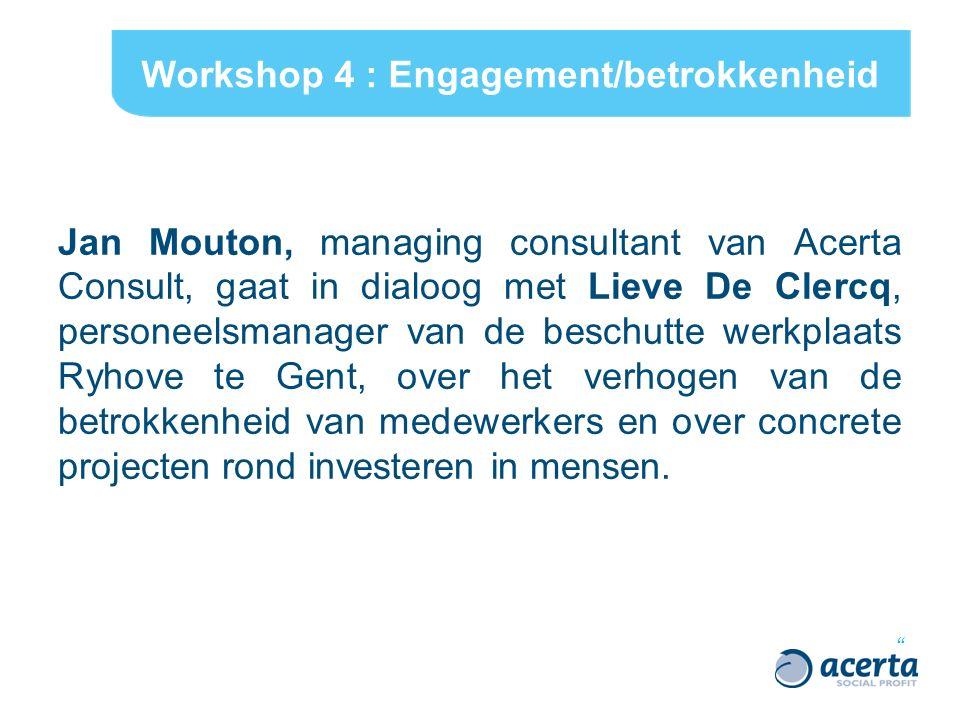 Workshop 4 : Engagement/betrokkenheid Jan Mouton, managing consultant van Acerta Consult, gaat in dialoog met Lieve De Clercq, personeelsmanager van de beschutte werkplaats Ryhove te Gent, over het verhogen van de betrokkenheid van medewerkers en over concrete projecten rond investeren in mensen.