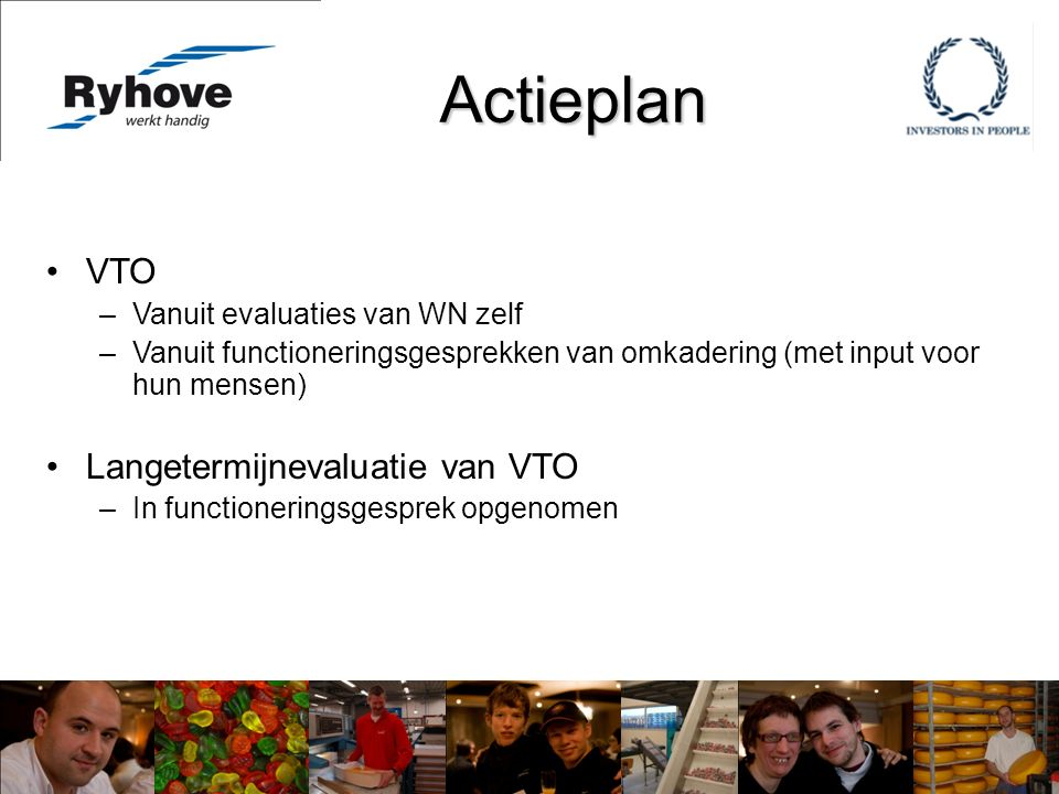 Actieplan VTO –Vanuit evaluaties van WN zelf –Vanuit functioneringsgesprekken van omkadering (met input voor hun mensen) Langetermijnevaluatie van VTO –In functioneringsgesprek opgenomen