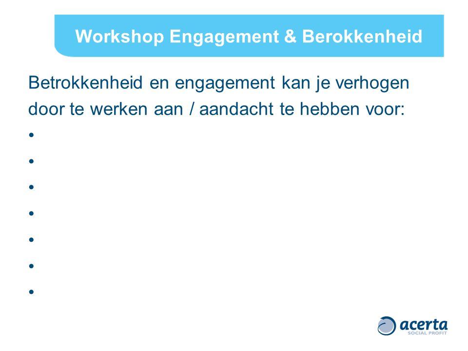 Workshop Engagement & Berokkenheid Betrokkenheid en engagement kan je verhogen door te werken aan / aandacht te hebben voor: