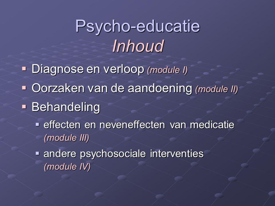 Psycho-educatie Inhoud  Diagnose en verloop (module I)  Oorzaken van de aandoening (module II)  Behandeling  effecten en neveneffecten van medicatie (module III)  andere psychosociale interventies (module IV)