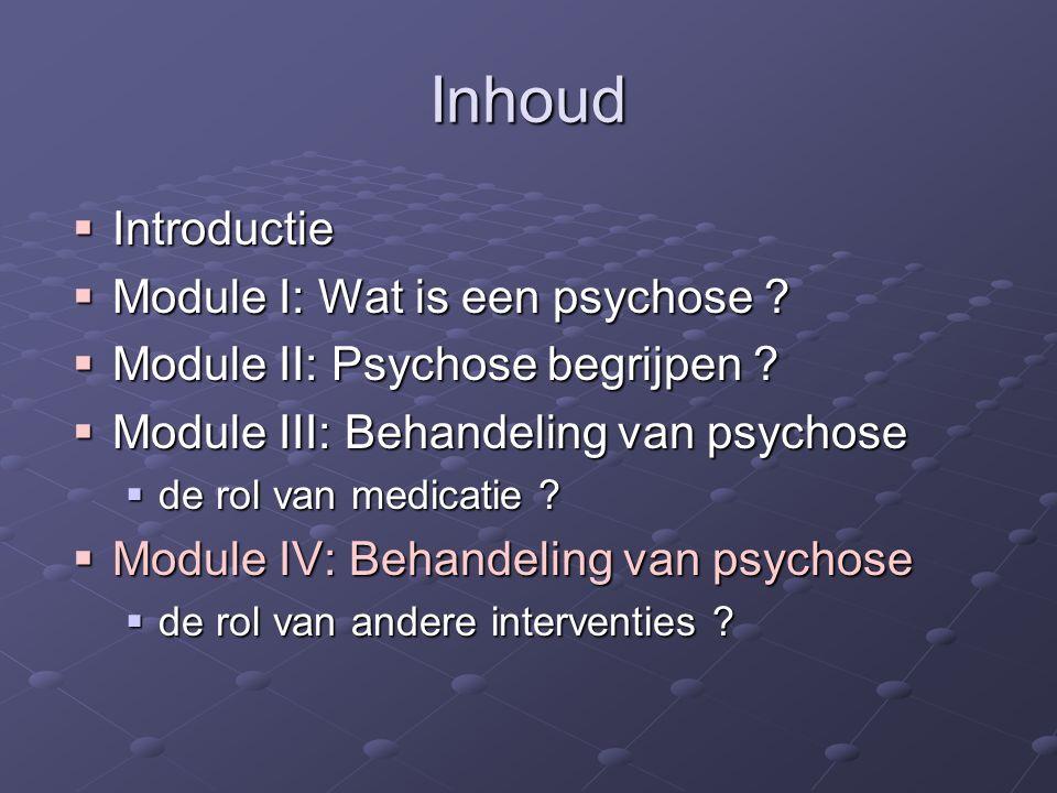 Inhoud  Introductie  Module I: Wat is een psychose ?  Module II: Psychose begrijpen ?  Module III: Behandeling van psychose  de rol van medicatie