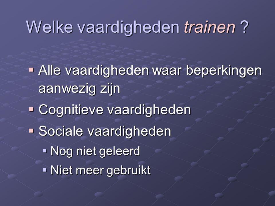 Welke vaardigheden trainen ?  Alle vaardigheden waar beperkingen aanwezig zijn  Cognitieve vaardigheden  Sociale vaardigheden  Nog niet geleerd 