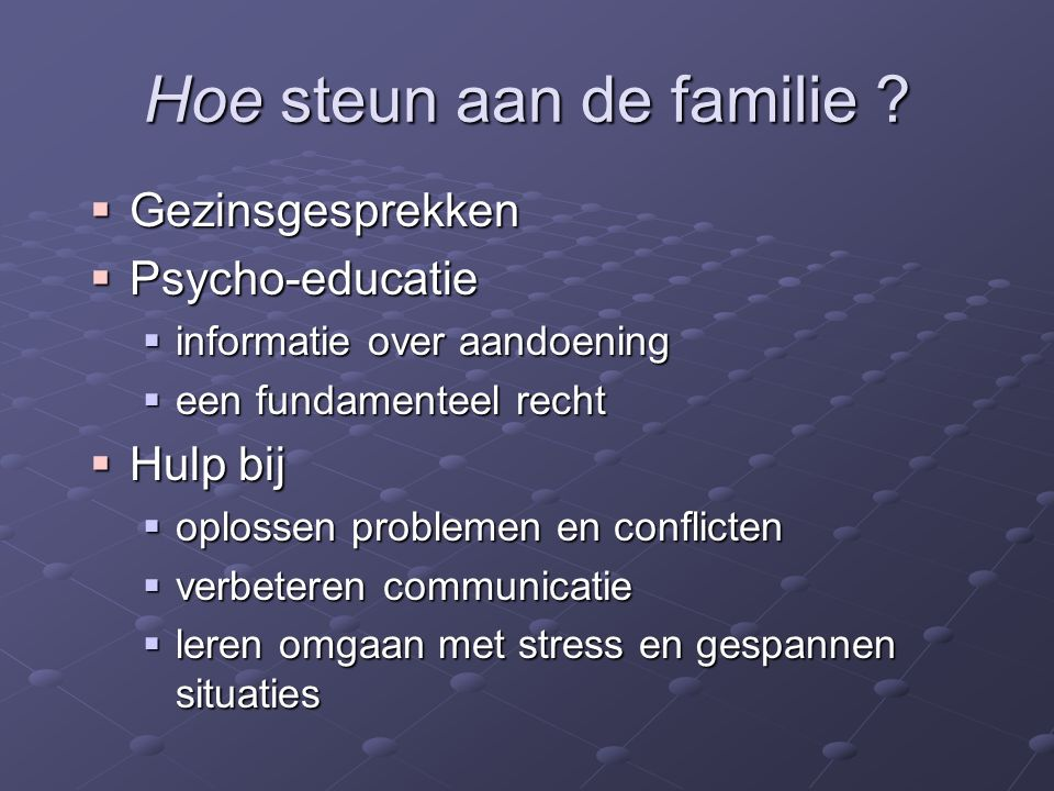 Hoe steun aan de familie ?  Gezinsgesprekken  Psycho-educatie  informatie over aandoening  een fundamenteel recht  Hulp bij  oplossen problemen