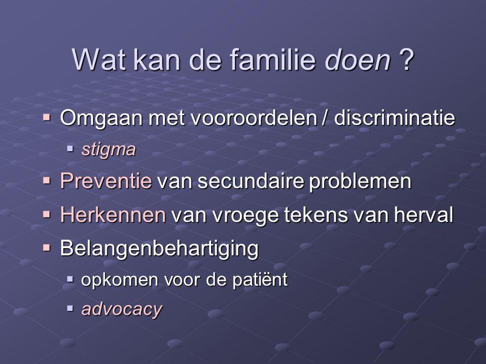 Wat kan de familie doen ?  Omgaan met vooroordelen / discriminatie  stigma  Preventie van secundaire problemen  Herkennen van vroege tekens van he