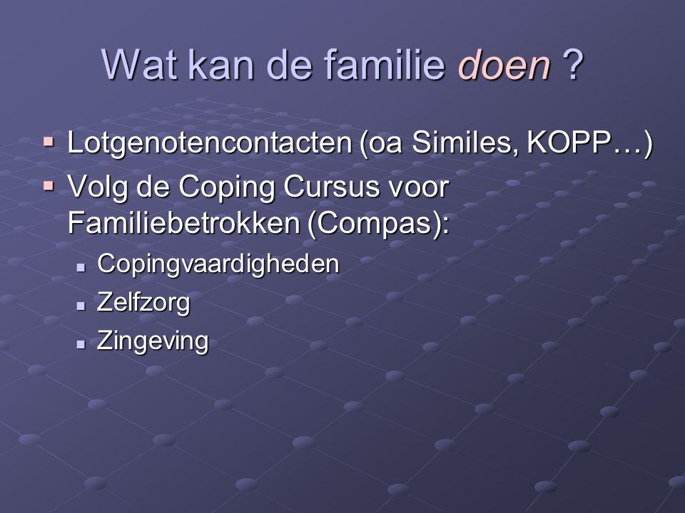 Wat kan de familie doen ?  Lotgenotencontacten (oa Similes, KOPP…)  Volg de Coping Cursus voor Familiebetrokken (Compas): Copingvaardigheden Copingv