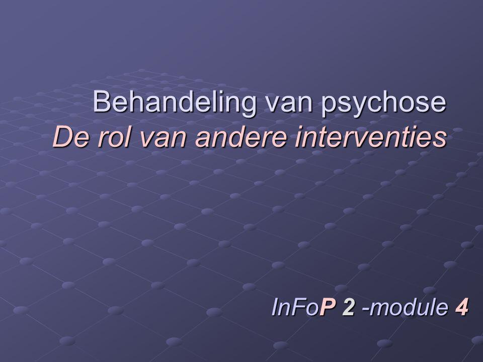 Behandeling van psychose De rol van andere interventies InFoP 2 -module 4