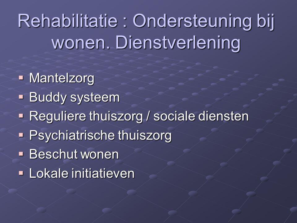 Rehabilitatie : Ondersteuning bij wonen. Dienstverlening  Mantelzorg  Buddy systeem  Reguliere thuiszorg / sociale diensten  Psychiatrische thuisz
