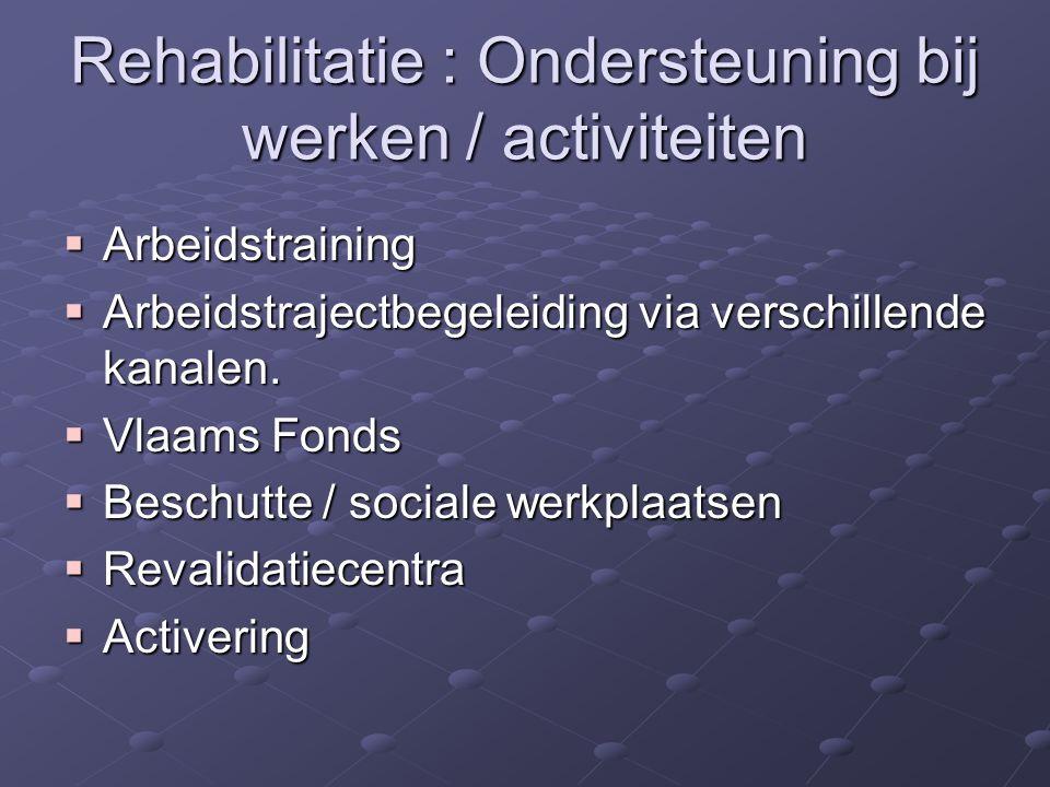 Rehabilitatie : Ondersteuning bij werken / activiteiten  Arbeidstraining  Arbeidstrajectbegeleiding via verschillende kanalen.  Vlaams Fonds  Besc