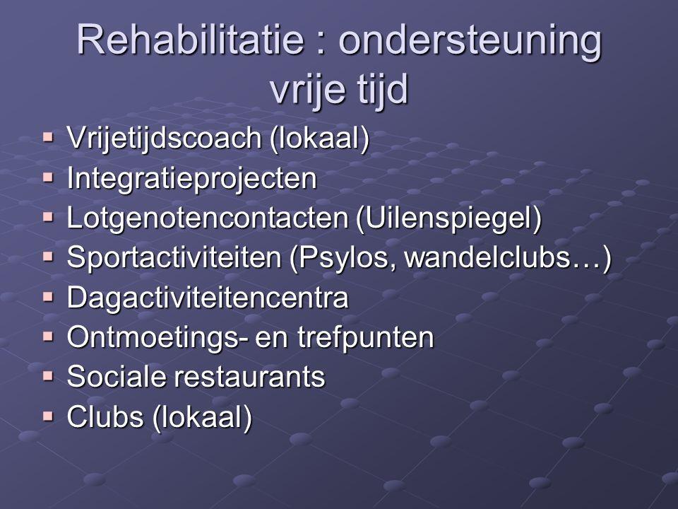 Rehabilitatie : ondersteuning vrije tijd  Vrijetijdscoach (lokaal)  Integratieprojecten  Lotgenotencontacten (Uilenspiegel)  Sportactiviteiten (Psylos, wandelclubs…)  Dagactiviteitencentra  Ontmoetings- en trefpunten  Sociale restaurants  Clubs (lokaal)