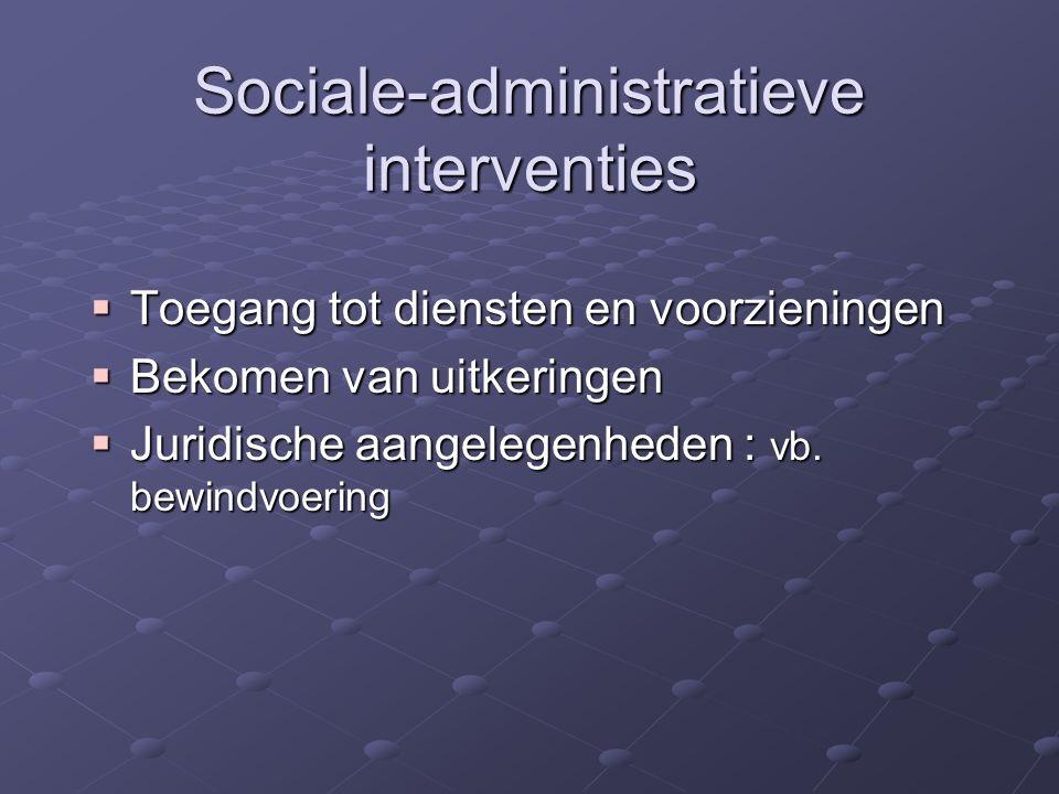 Sociale-administratieve interventies  Toegang tot diensten en voorzieningen  Bekomen van uitkeringen  Juridische aangelegenheden : vb. bewindvoerin
