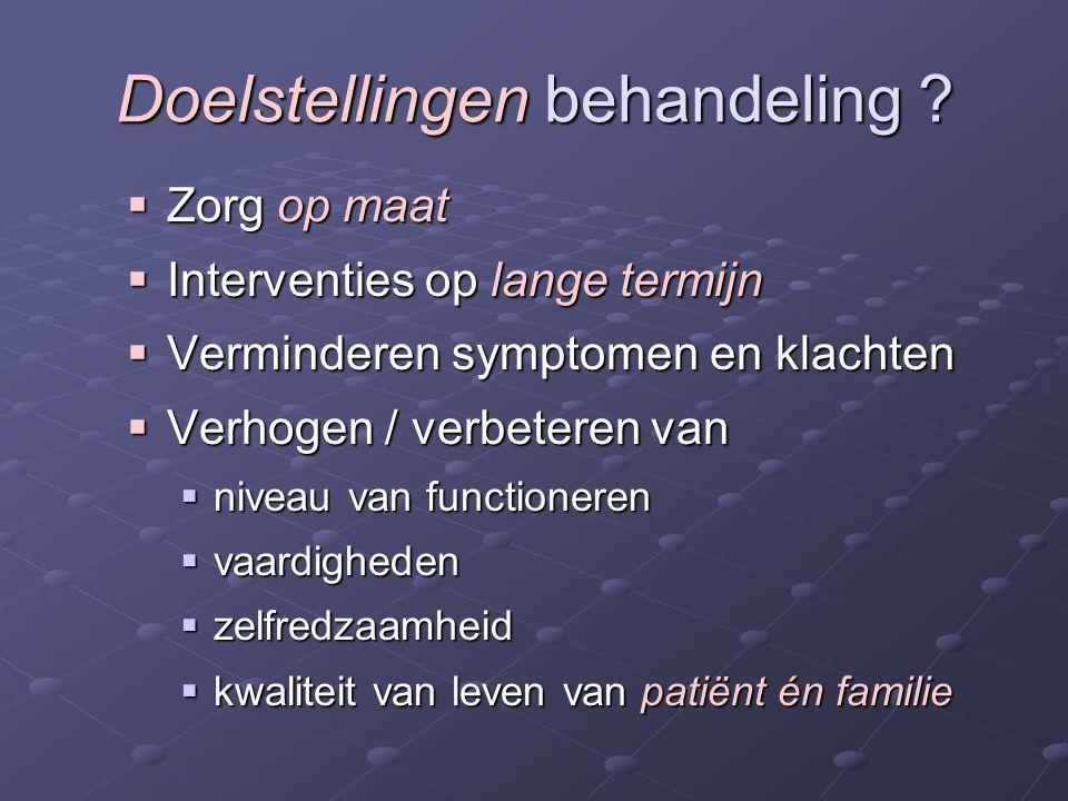 Doelstellingen behandeling ?  Zorg op maat  Interventies op lange termijn  Verminderen symptomen en klachten  Verhogen / verbeteren van  niveau v
