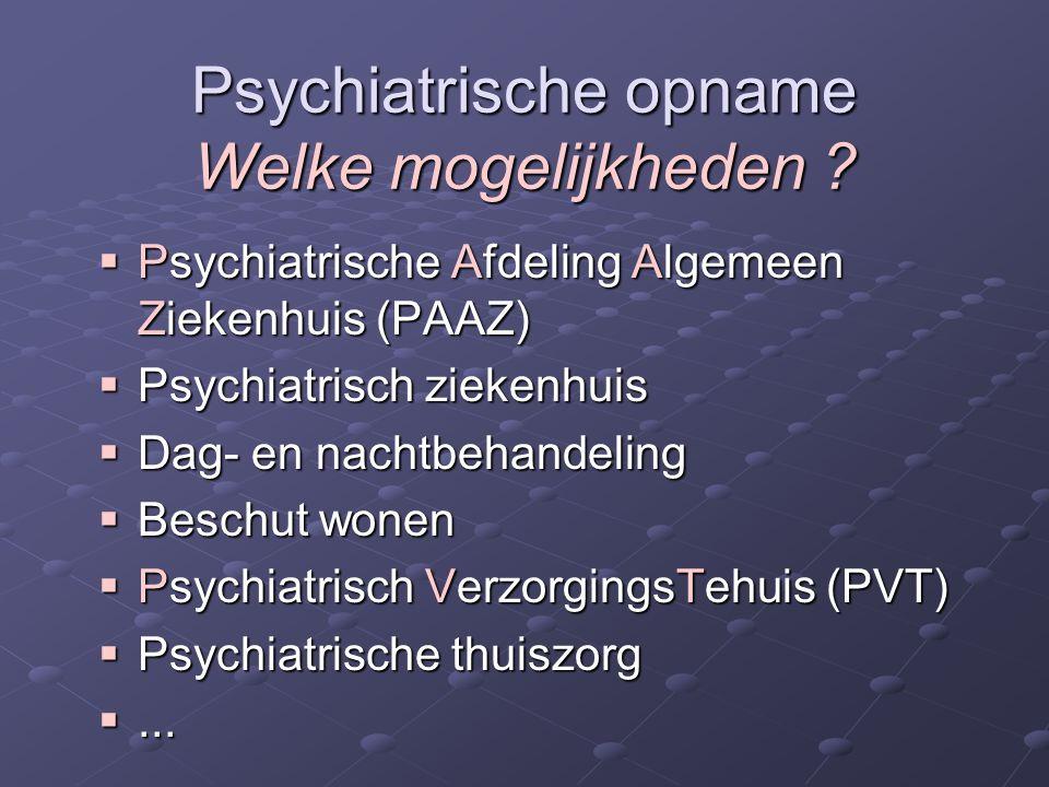 Psychiatrische opname Welke mogelijkheden ?  Psychiatrische Afdeling Algemeen Ziekenhuis (PAAZ)  Psychiatrisch ziekenhuis  Dag- en nachtbehandeling