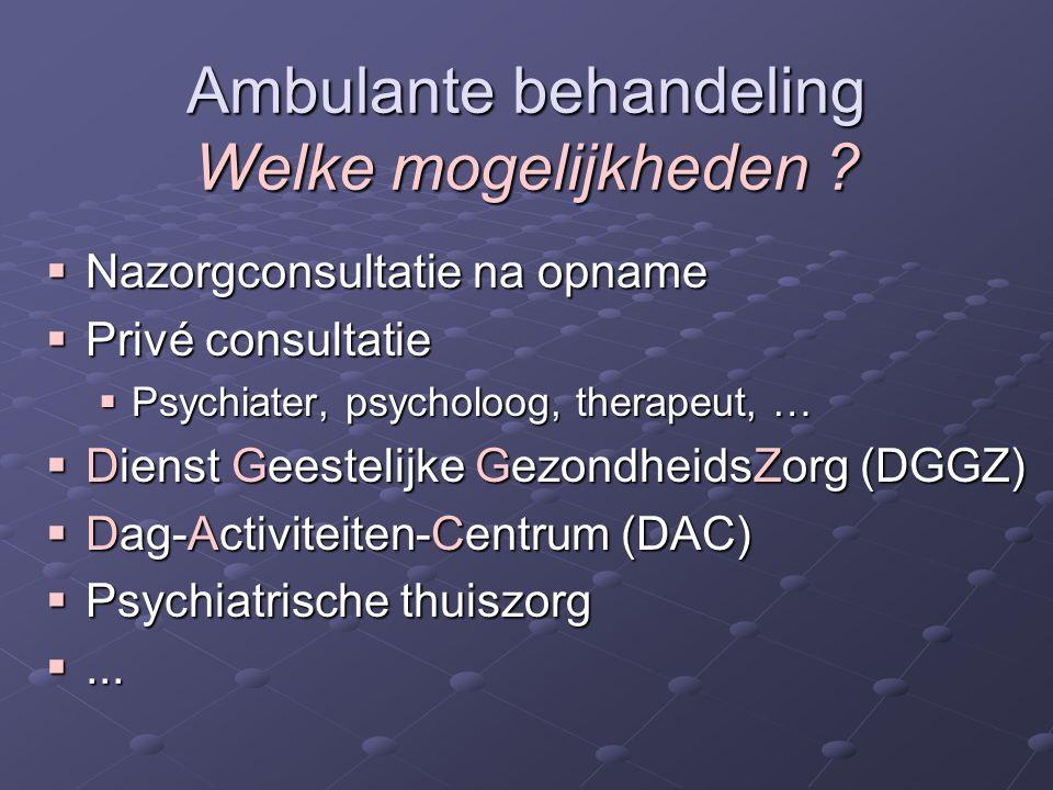 Ambulante behandeling Welke mogelijkheden ?  Nazorgconsultatie na opname  Privé consultatie  Psychiater, psycholoog, therapeut, …  Dienst Geesteli