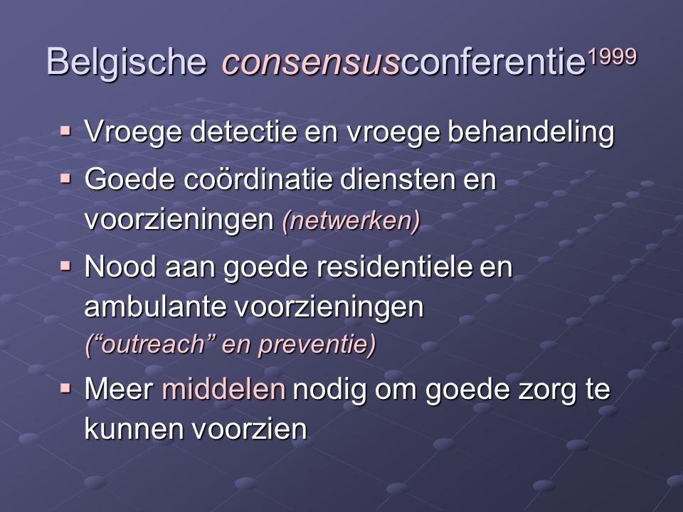 Belgische consensusconferentie 1999  Vroege detectie en vroege behandeling  Goede coördinatie diensten en voorzieningen (netwerken)  Nood aan goede residentiele en ambulante voorzieningen ( outreach en preventie)  Meer middelen nodig om goede zorg te kunnen voorzien