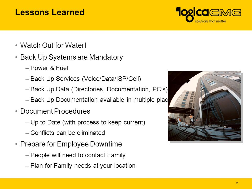 27 Lessons Learned Watch Out for Water! Back Up Systems are Mandatory –Power & Fuel –Back Up Services (Voice/Data/ISP/Cell) –Back Up Data (Directories