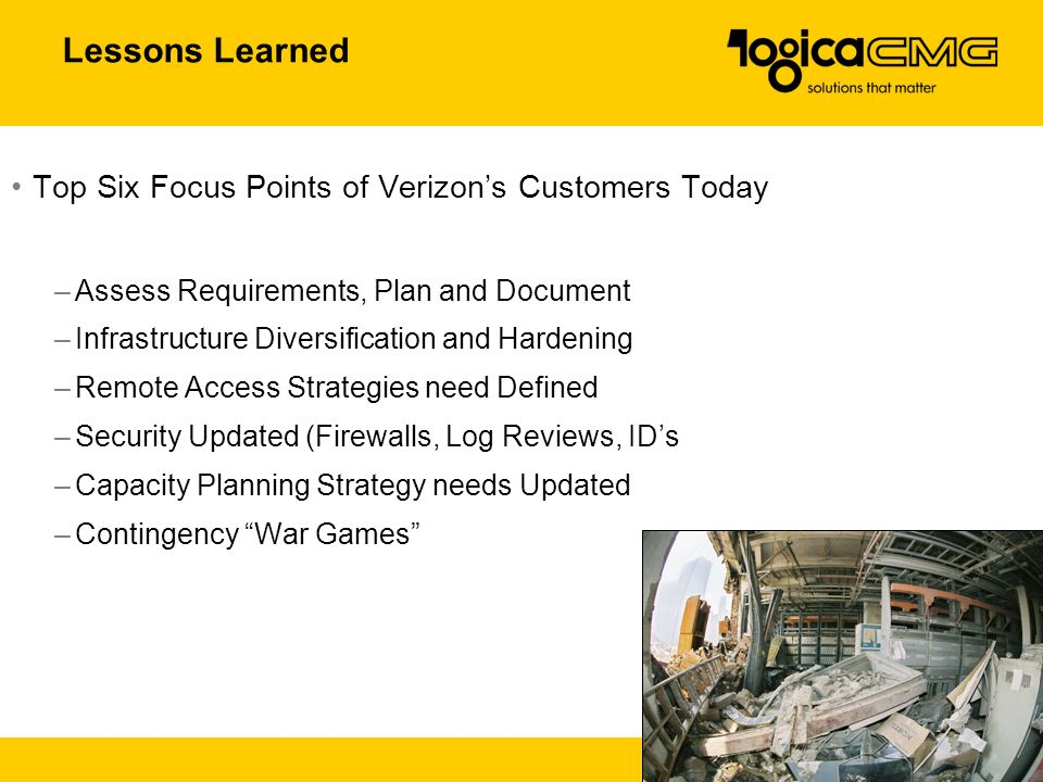 28 Lessons Learned Top Six Focus Points of Verizon's Customers Today –Assess Requirements, Plan and Document –Infrastructure Diversification and Hardening –Remote Access Strategies need Defined –Security Updated (Firewalls, Log Reviews, ID's –Capacity Planning Strategy needs Updated –Contingency War Games