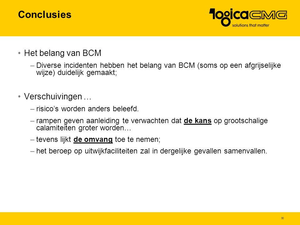 30 Conclusies Het belang van BCM –Diverse incidenten hebben het belang van BCM (soms op een afgrijselijke wijze) duidelijk gemaakt; Verschuivingen … –risico's worden anders beleefd.