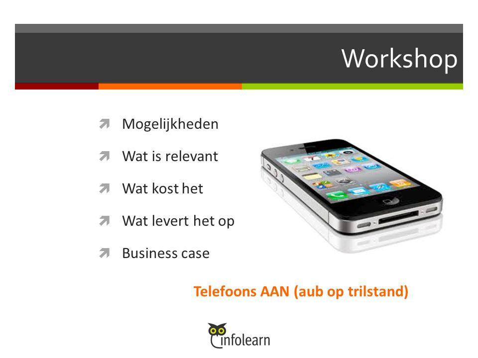 Workshop  Mogelijkheden  Wat is relevant  Wat kost het  Wat levert het op  Business case Telefoons AAN (aub op trilstand)