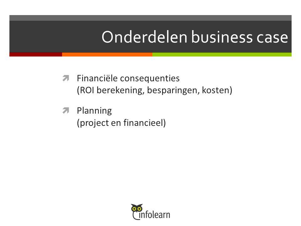 Onderdelen business case  Financiële consequenties (ROI berekening, besparingen, kosten)  Planning (project en financieel)