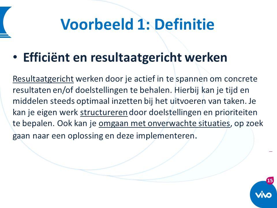 15 | Voorbeeld 1: Definitie Efficiënt en resultaatgericht werken Resultaatgericht werken door je actief in te spannen om concrete resultaten en/of doe