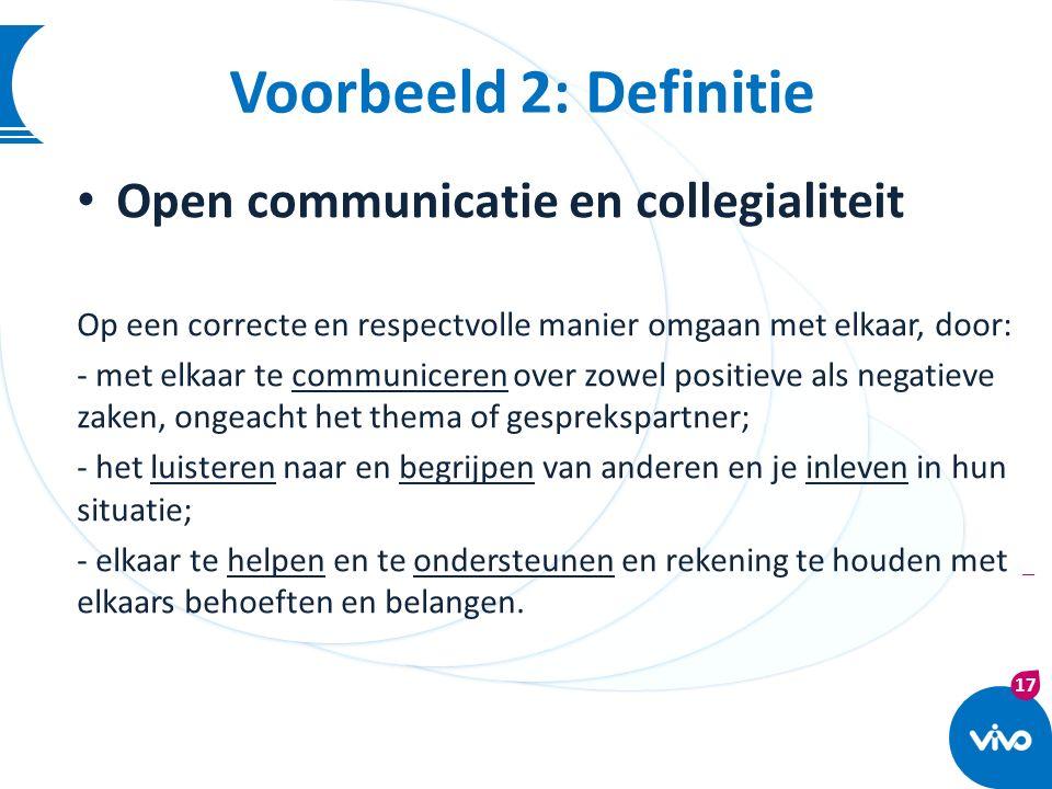 17 | Voorbeeld 2: Definitie Open communicatie en collegialiteit Op een correcte en respectvolle manier omgaan met elkaar, door: - met elkaar te commun