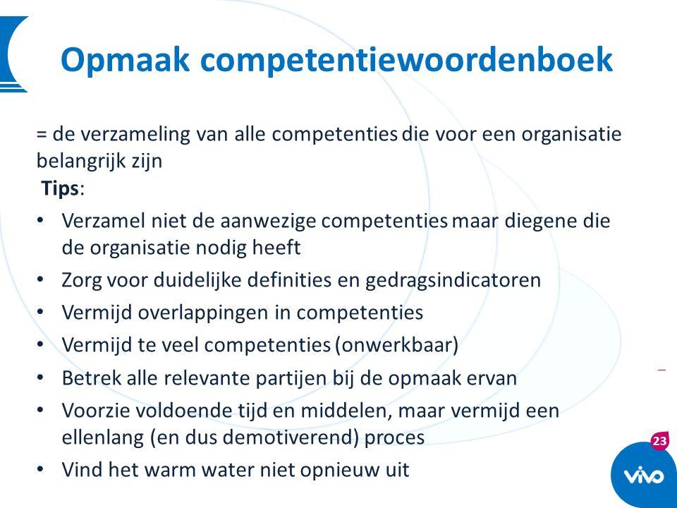23 | Opmaak competentiewoordenboek = de verzameling van alle competenties die voor een organisatie belangrijk zijn Tips: Verzamel niet de aanwezige co