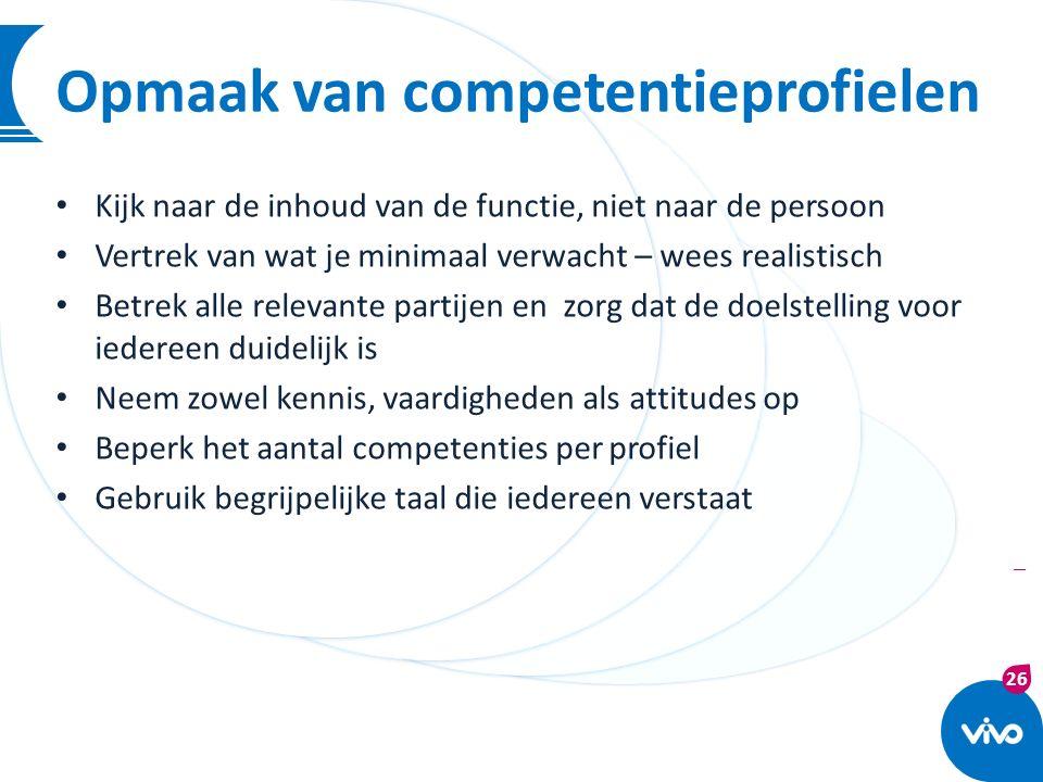 26 | Opmaak van competentieprofielen Kijk naar de inhoud van de functie, niet naar de persoon Vertrek van wat je minimaal verwacht – wees realistisch