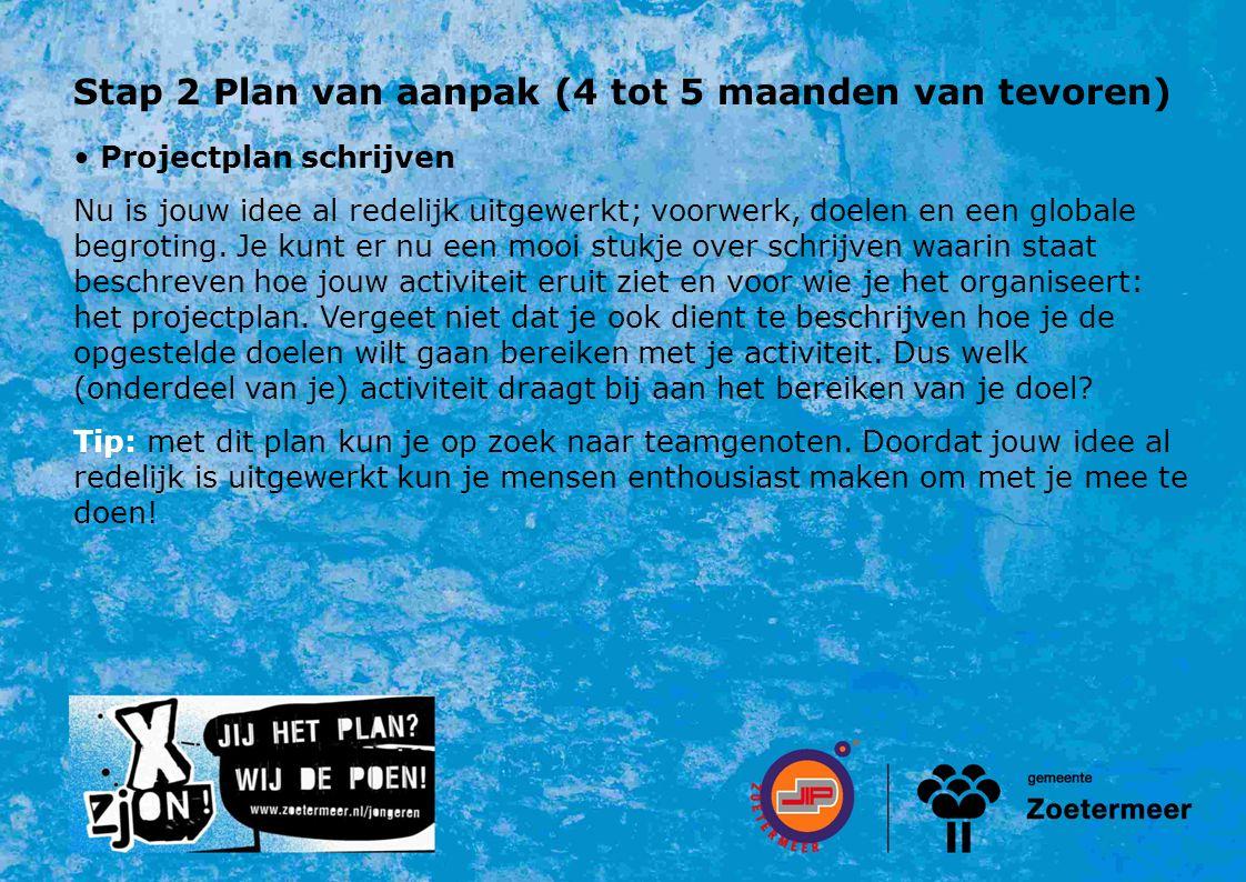 Stap 2 Plan van aanpak (4 tot 5 maanden van tevoren) Projectplan schrijven Nu is jouw idee al redelijk uitgewerkt; voorwerk, doelen en een globale begroting.