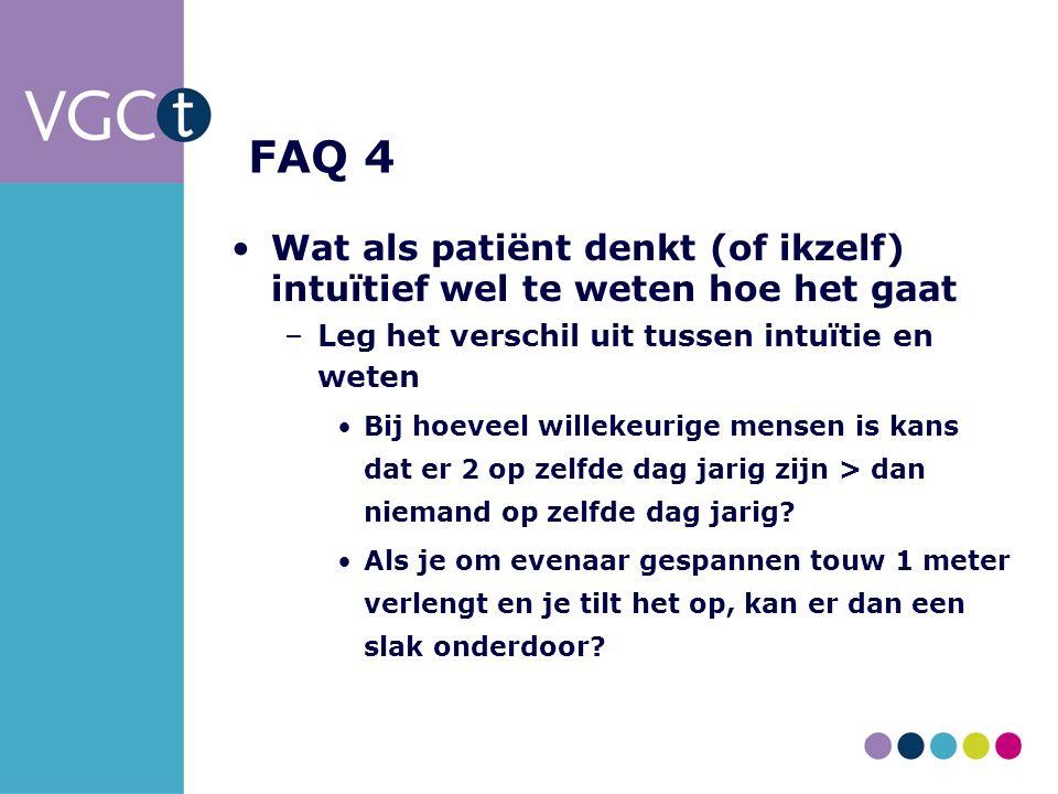 FAQ 4 Wat als patiënt denkt (of ikzelf) intuïtief wel te weten hoe het gaat –Leg het verschil uit tussen intuïtie en weten Bij hoeveel willekeurige mensen is kans dat er 2 op zelfde dag jarig zijn > dan niemand op zelfde dag jarig.