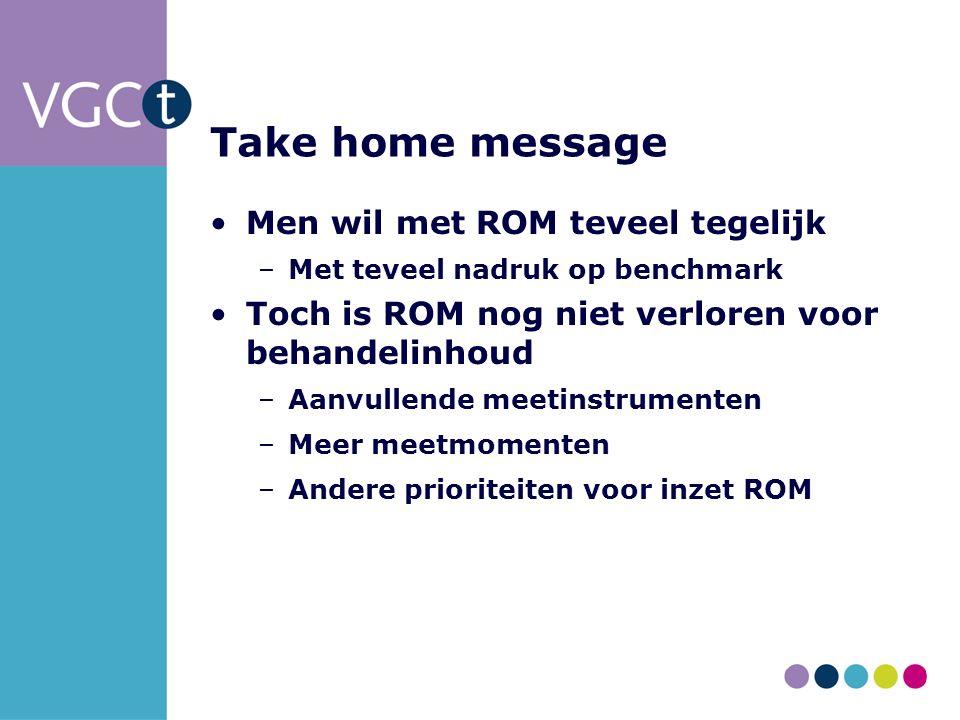 Take home message Men wil met ROM teveel tegelijk –Met teveel nadruk op benchmark Toch is ROM nog niet verloren voor behandelinhoud –Aanvullende meetinstrumenten –Meer meetmomenten –Andere prioriteiten voor inzet ROM