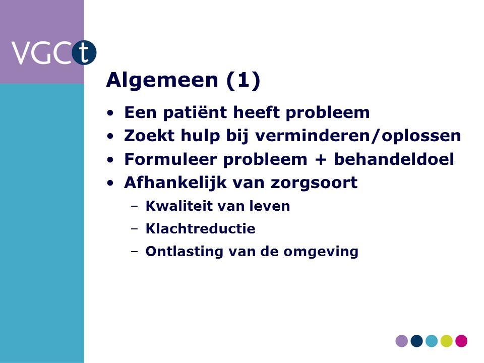Algemeen (1) Een patiënt heeft probleem Zoekt hulp bij verminderen/oplossen Formuleer probleem + behandeldoel Afhankelijk van zorgsoort –Kwaliteit van leven –Klachtreductie –Ontlasting van de omgeving