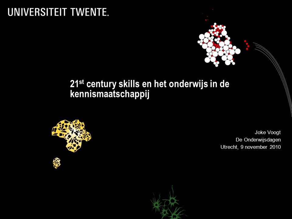 21 st century skills en het onderwijs in de kennismaatschappij Joke Voogt De Onderwijsdagen Utrecht, 9 november 2010
