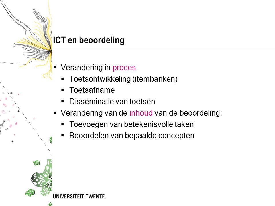 ICT en beoordeling  Verandering in proces:  Toetsontwikkeling (itembanken)  Toetsafname  Disseminatie van toetsen  Verandering van de inhoud van de beoordeling:  Toevoegen van betekenisvolle taken  Beoordelen van bepaalde concepten
