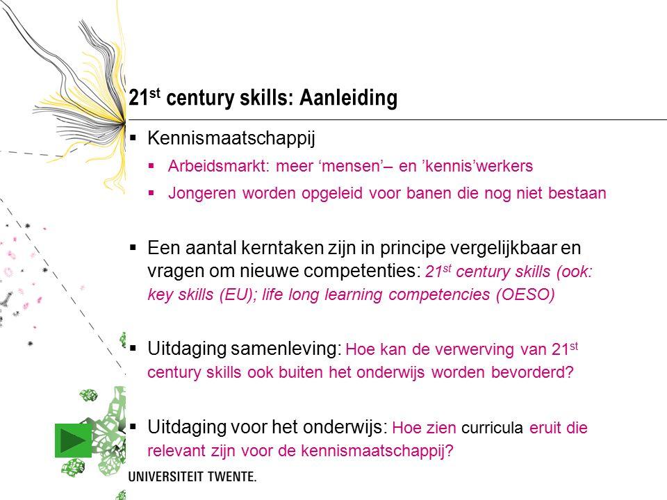 21 st century skills: Aanleiding  Kennismaatschappij  Arbeidsmarkt: meer 'mensen'– en 'kennis'werkers  Jongeren worden opgeleid voor banen die nog niet bestaan  Een aantal kerntaken zijn in principe vergelijkbaar en vragen om nieuwe competenties: 21 st century skills (ook: key skills (EU); life long learning competencies (OESO)  Uitdaging samenleving: Hoe kan de verwerving van 21 st century skills ook buiten het onderwijs worden bevorderd.