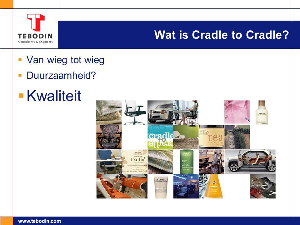 www.tebodin.com Wat is Cradle to Cradle?  Van wieg tot wieg  Duurzaamheid?  Kwaliteit
