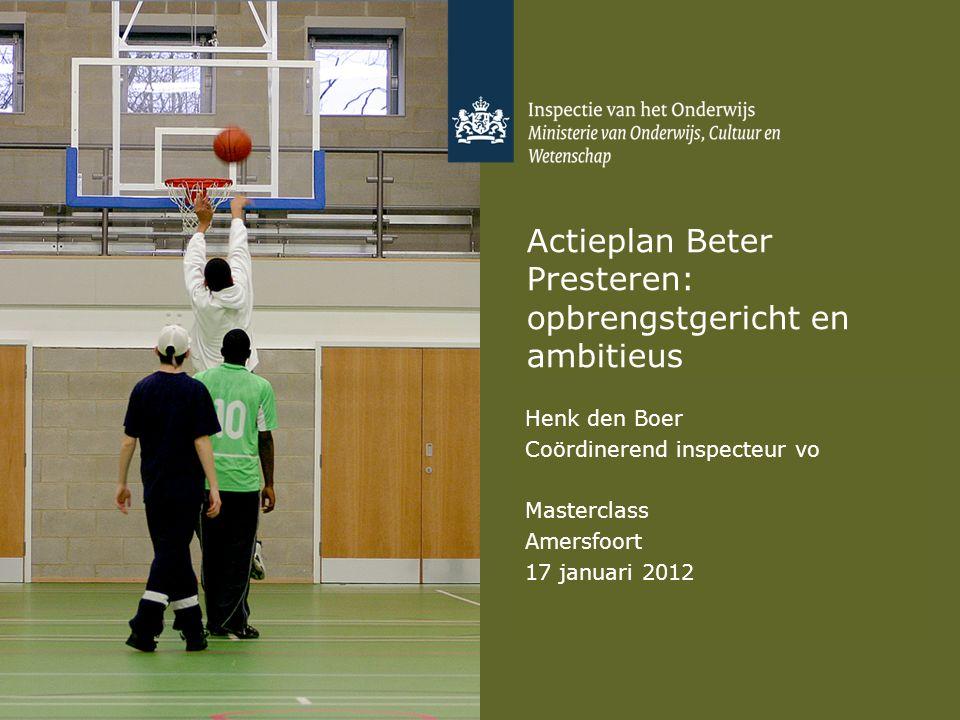 Actieplan Beter Presteren: opbrengstgericht en ambitieus Henk den Boer Coördinerend inspecteur vo Masterclass Amersfoort 17 januari 2012