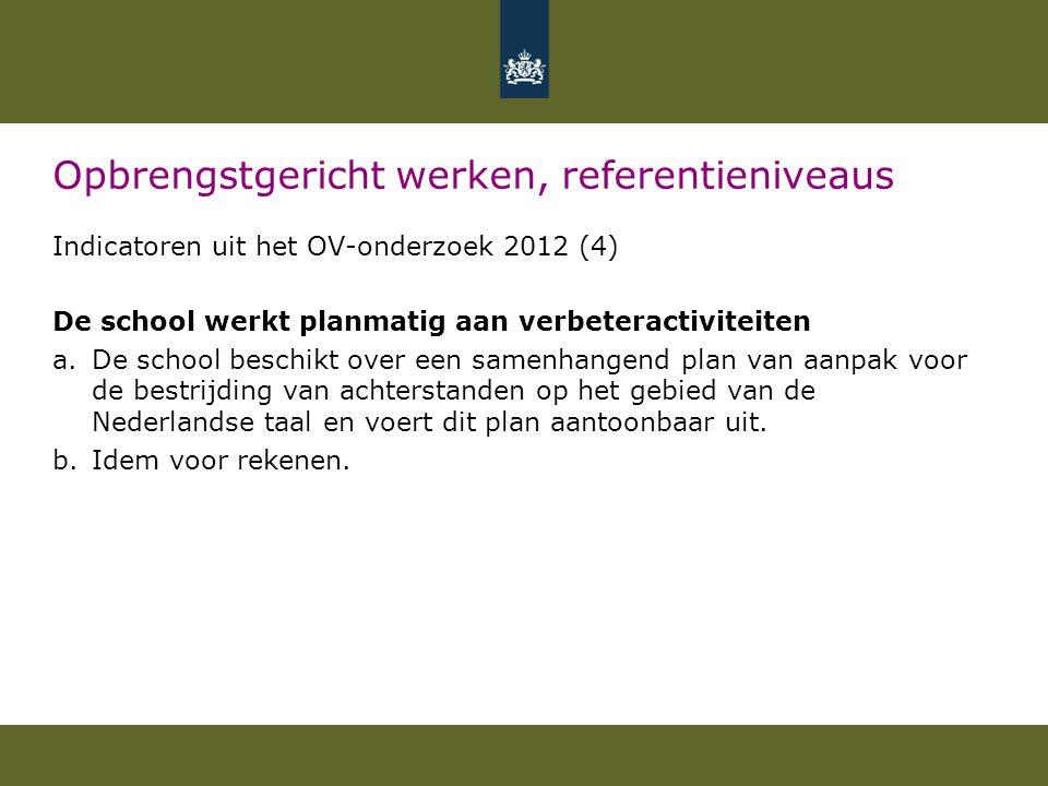Opbrengstgericht werken, referentieniveaus Indicatoren uit het OV-onderzoek 2012 (4) De school werkt planmatig aan verbeteractiviteiten a.De school beschikt over een samenhangend plan van aanpak voor de bestrijding van achterstanden op het gebied van de Nederlandse taal en voert dit plan aantoonbaar uit.