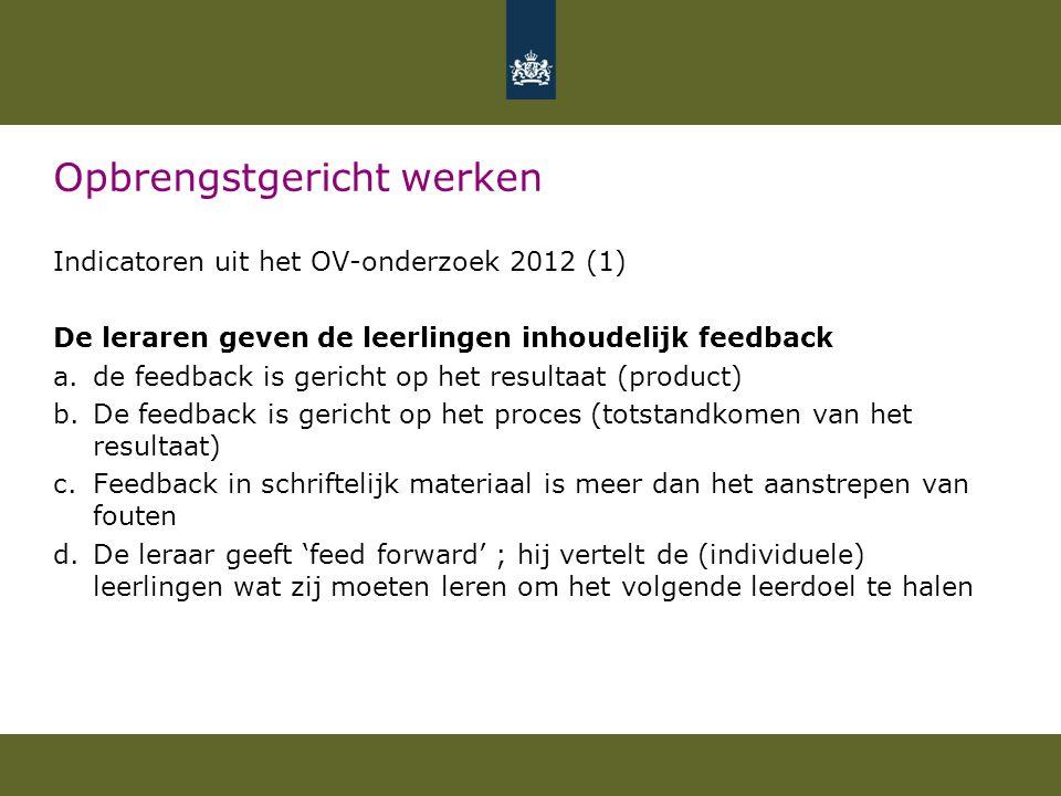 Opbrengstgericht werken Indicatoren uit het OV-onderzoek 2012 (1) De leraren geven de leerlingen inhoudelijk feedback a.de feedback is gericht op het