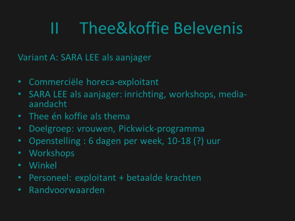 IIThee&koffie Belevenis Variant A: SARA LEE als aanjager Commerciële horeca-exploitant SARA LEE als aanjager: inrichting, workshops, media- aandacht Thee én koffie als thema Doelgroep: vrouwen, Pickwick-programma Openstelling : 6 dagen per week, 10-18 ( ) uur Workshops Winkel Personeel: exploitant + betaalde krachten Randvoorwaarden