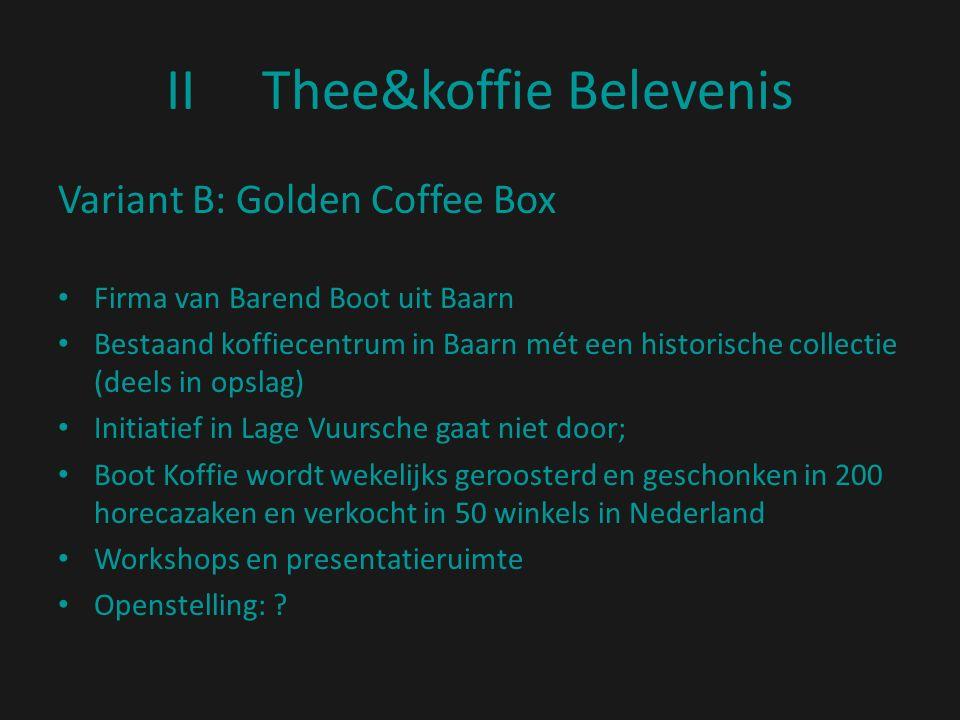 IIThee&koffie Belevenis Variant B: Golden Coffee Box Firma van Barend Boot uit Baarn Bestaand koffiecentrum in Baarn mét een historische collectie (deels in opslag) Initiatief in Lage Vuursche gaat niet door; Boot Koffie wordt wekelijks geroosterd en geschonken in 200 horecazaken en verkocht in 50 winkels in Nederland Workshops en presentatieruimte Openstelling: