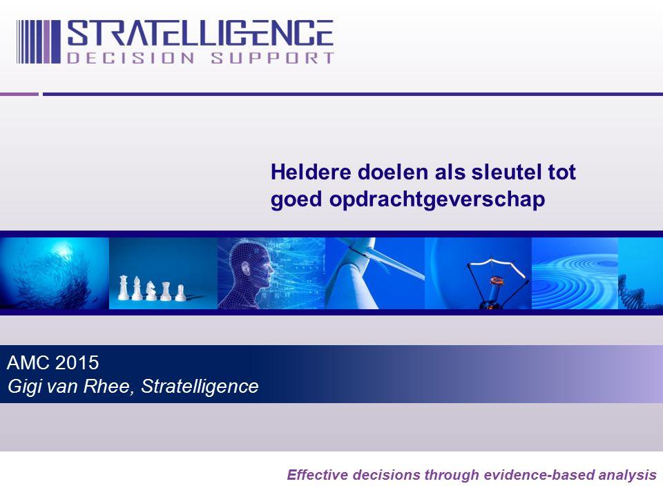 Effective decisions through evidence-based analysis AMC 2015 Gigi van Rhee, Stratelligence Heldere doelen als sleutel tot goed opdrachtgeverschap