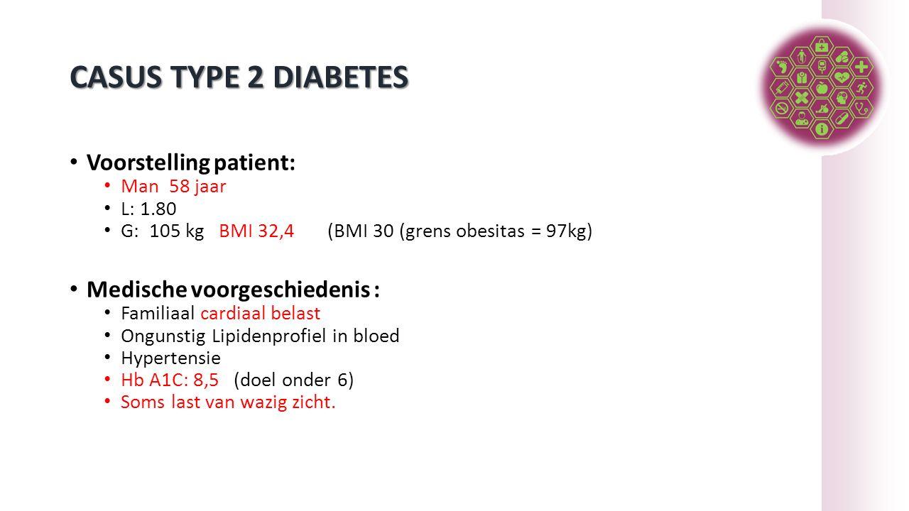 CASUS TYPE 2 DIABETES Voorstelling patient: Man 58 jaar L: 1.80 G: 105 kg BMI 32,4 (BMI 30 (grens obesitas = 97kg) Medische voorgeschiedenis : Familiaal cardiaal belast Ongunstig Lipidenprofiel in bloed Hypertensie Hb A1C: 8,5 (doel onder 6) Soms last van wazig zicht.