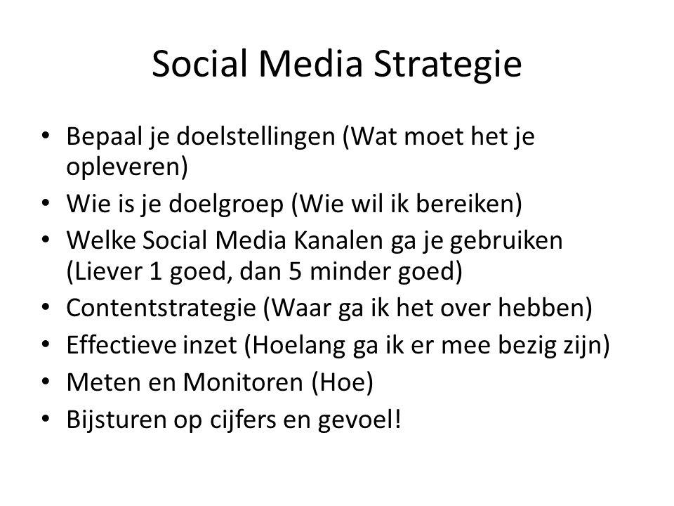Social Media Strategie Bepaal je doelstellingen (Wat moet het je opleveren) Wie is je doelgroep (Wie wil ik bereiken) Welke Social Media Kanalen ga je gebruiken (Liever 1 goed, dan 5 minder goed) Contentstrategie (Waar ga ik het over hebben) Effectieve inzet (Hoelang ga ik er mee bezig zijn) Meten en Monitoren (Hoe) Bijsturen op cijfers en gevoel!