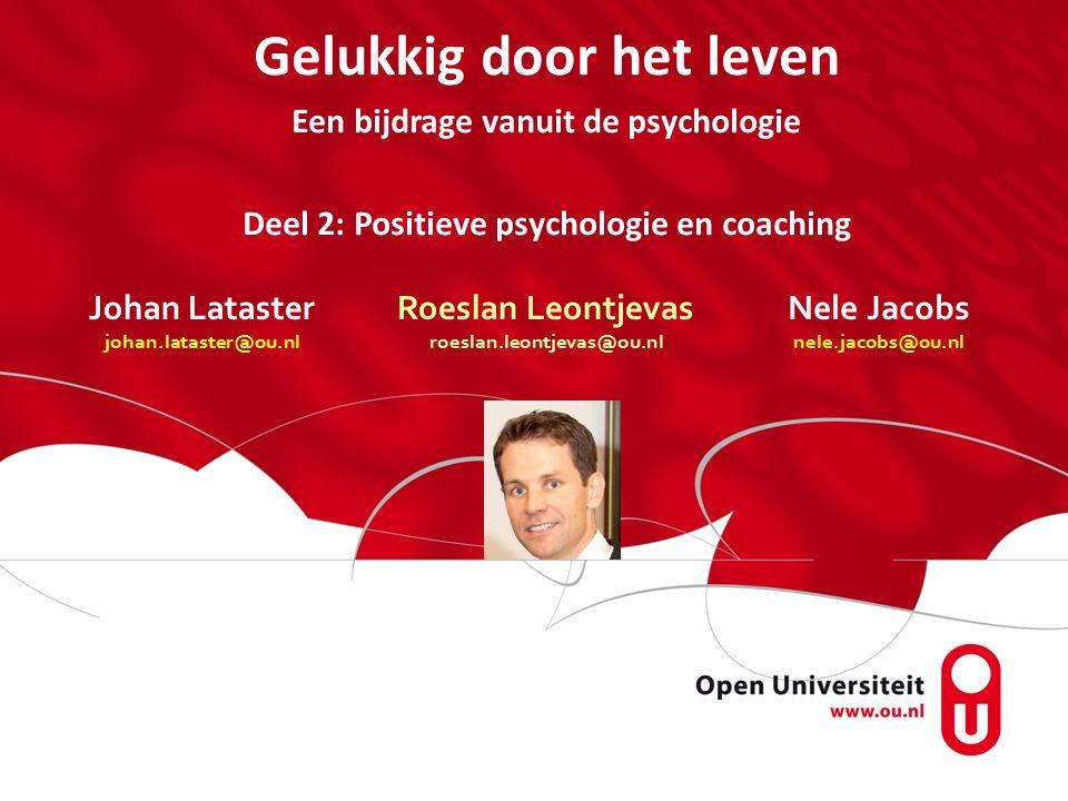 Johan Lataster johan.lataster@ou.nl Gelukkig door het leven Een bijdrage vanuit de psychologie Deel 2: Positieve psychologie en coaching Roeslan Leontjevas roeslan.leontjevas@ou.nl Nele Jacobs nele.jacobs@ou.nl